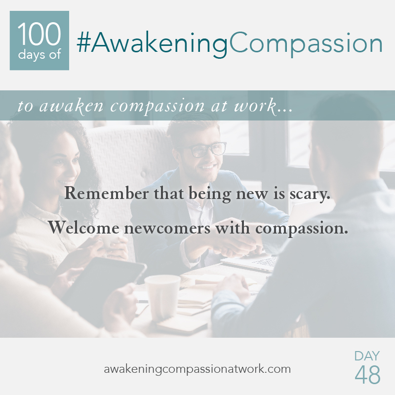 Remember that being new is scary. Welcome newcomers with compassion.