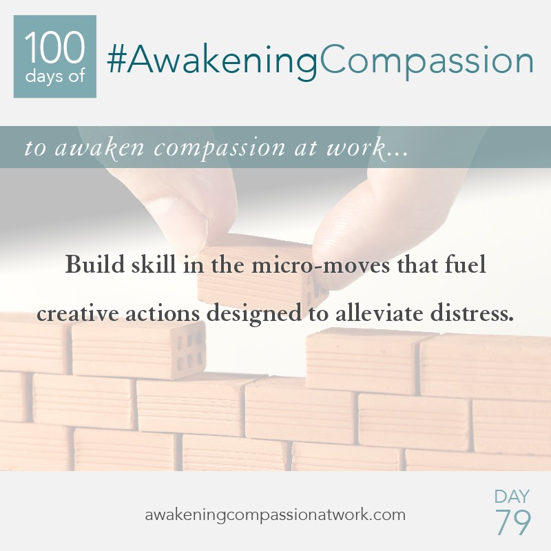 Build skill in the micro-moves that fuel creative actions designed to alleviate distress.