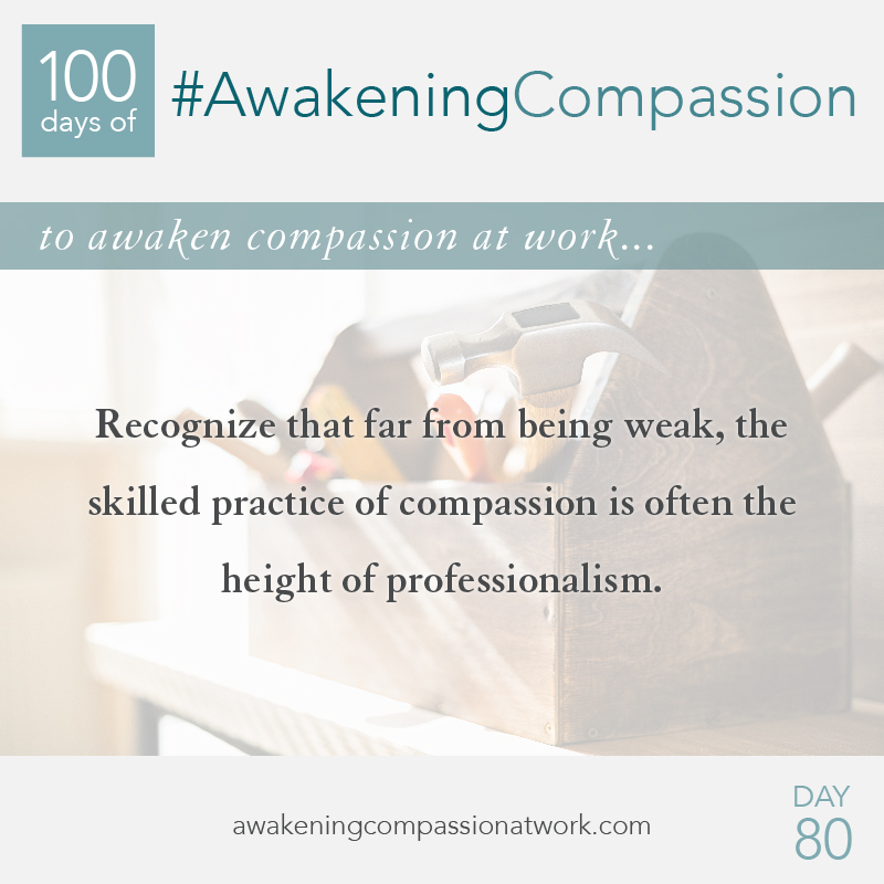 Recognize that far from being weak, the skilled practice of compassion is often the height of professionalism.