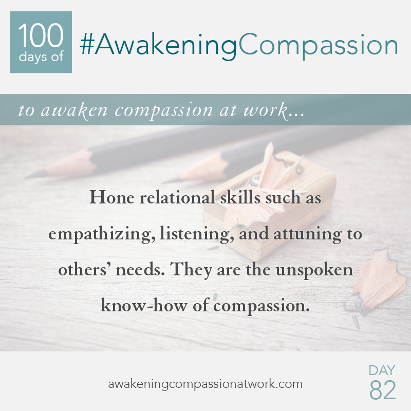 Hone relational skills such as empathizing, listening, and attuning to others' needs. They are the unspoken know-how of compassion.