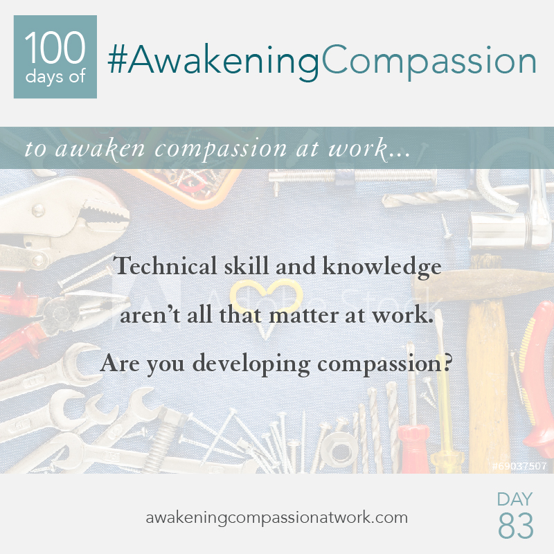 Technical skill and knowledge aren't all that matter at work. Are you developing compassion?