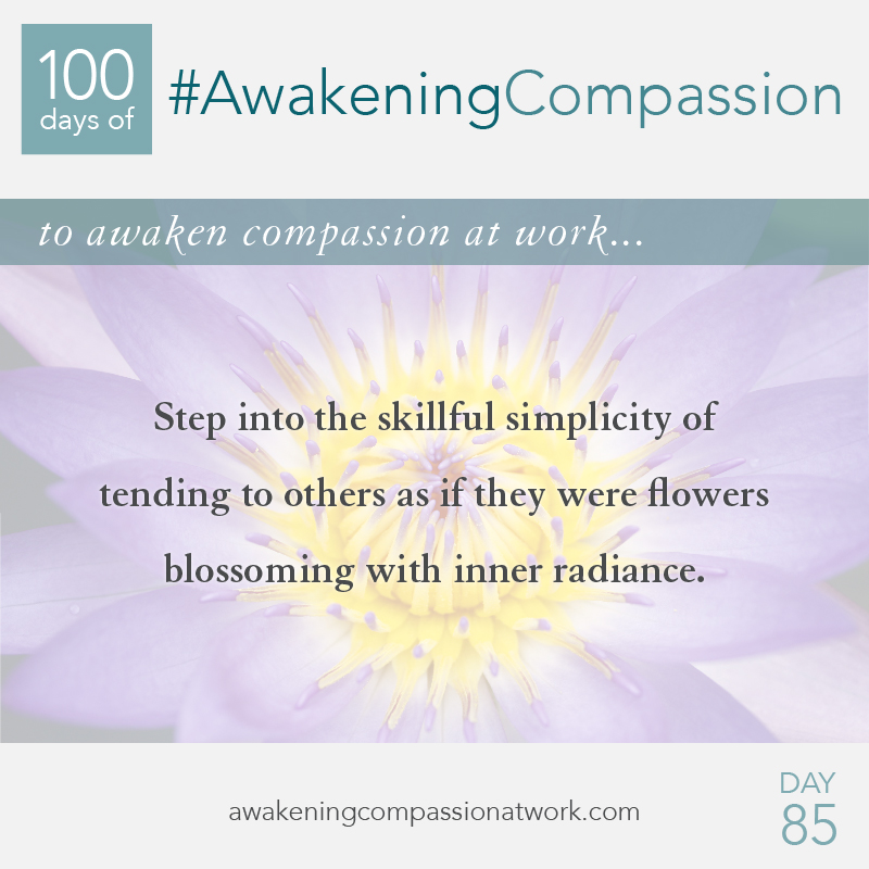 Step into the skillful simplicity of tending to others as if they were flowers blossoming with inner radiance.