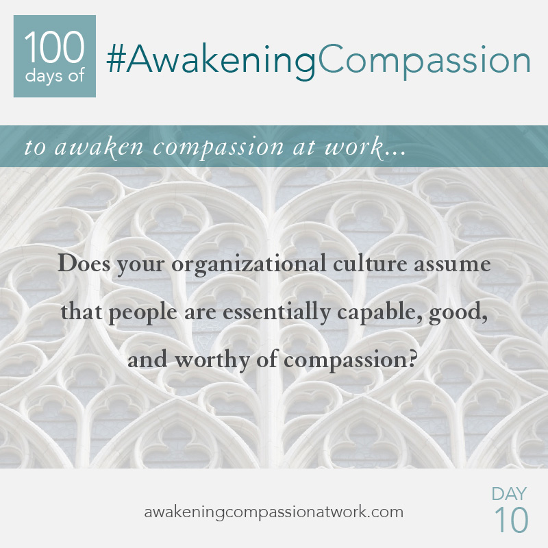 Does your organizational culture assume that people are essentially capable, good, and worthy of compassion?