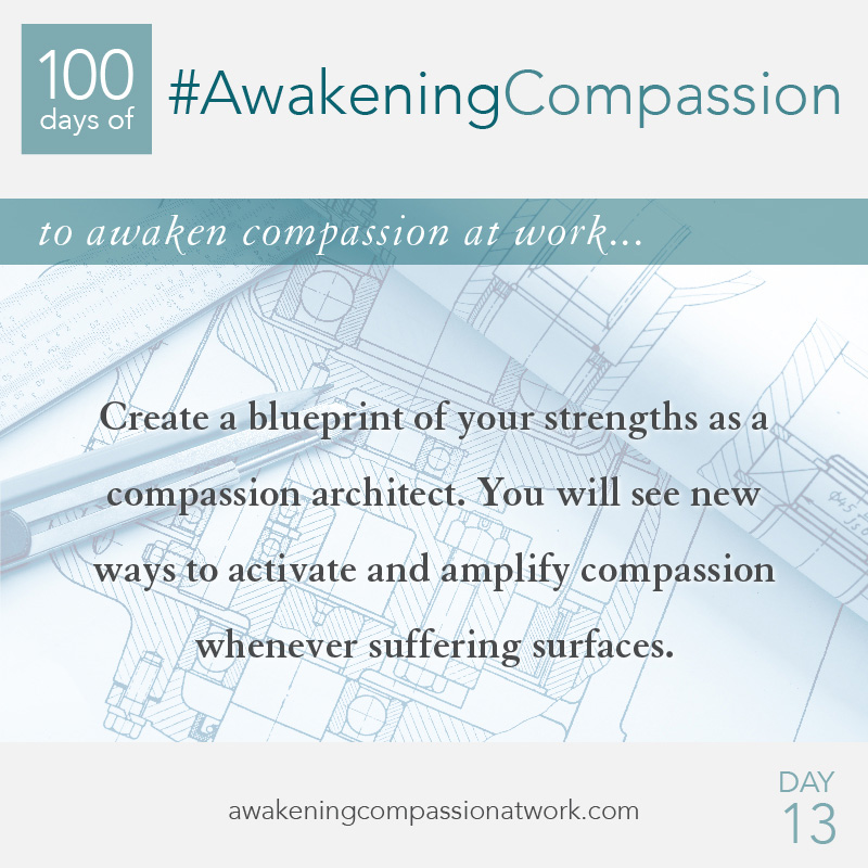 Create a blueprint of your strengths as a compassion architect. You will see new ways to activate and amplify compassion whenever suffering surfaces.