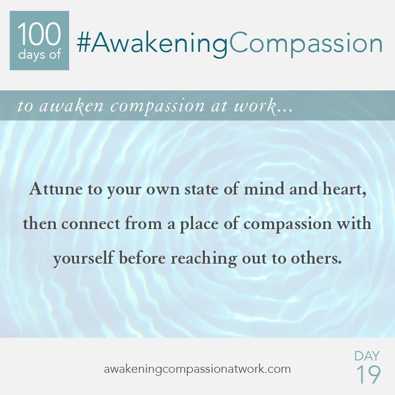 Attune to your own state of mind and heart, then connect from a place of compassion with yourself before reaching out to others.