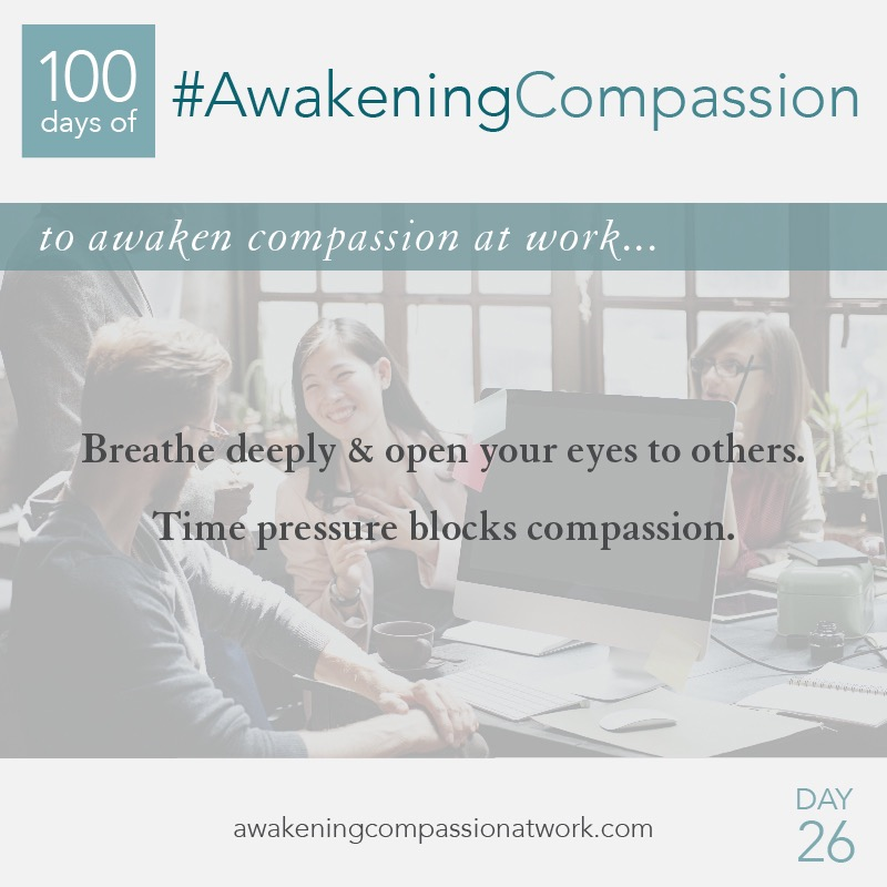 Breathe deeply & open your eyes to others. Time pressure blocks compassion.