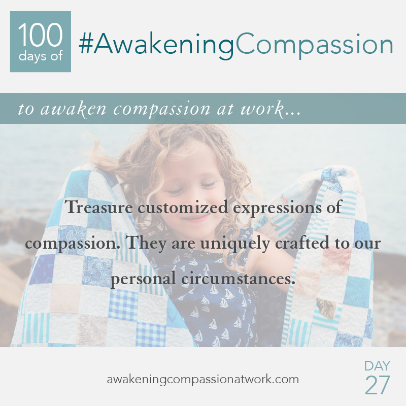 Treasure customized expressions of compassion. They are uniquely crafted to our personal circumstances.