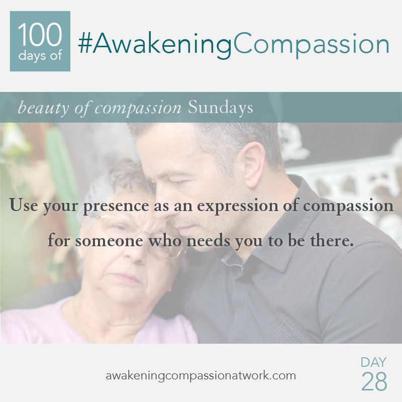 Use your presence as an expression of compassion for someone who needs you to be there.