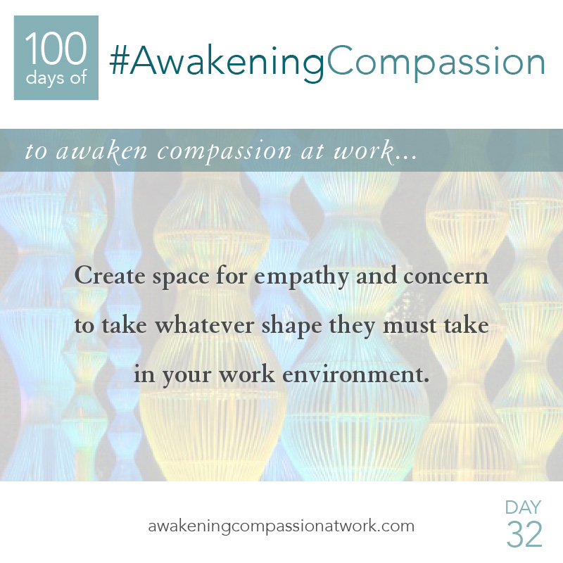Create space for empathy and concern to take whatever shape they must take in your work environment.