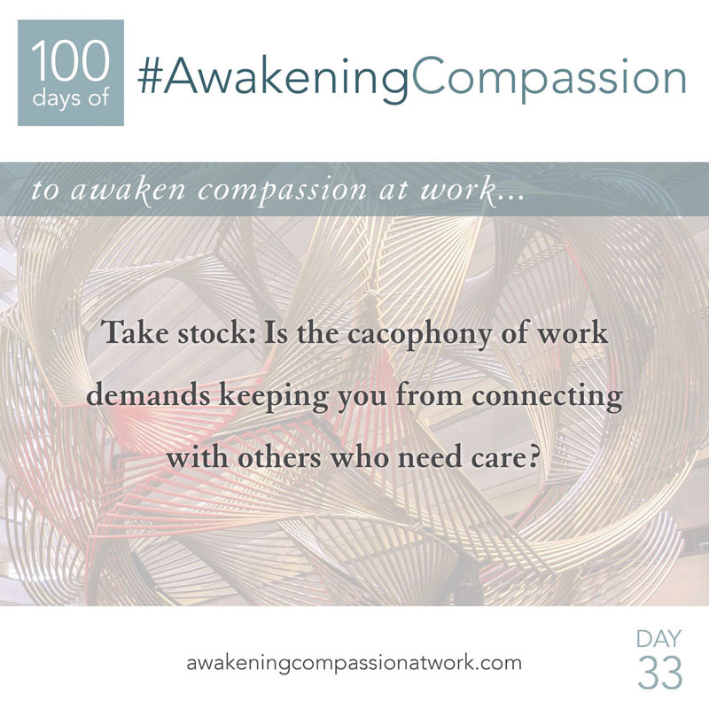 Take stock: Is the cacophony of work demands keeping you from connecting with others who need care?