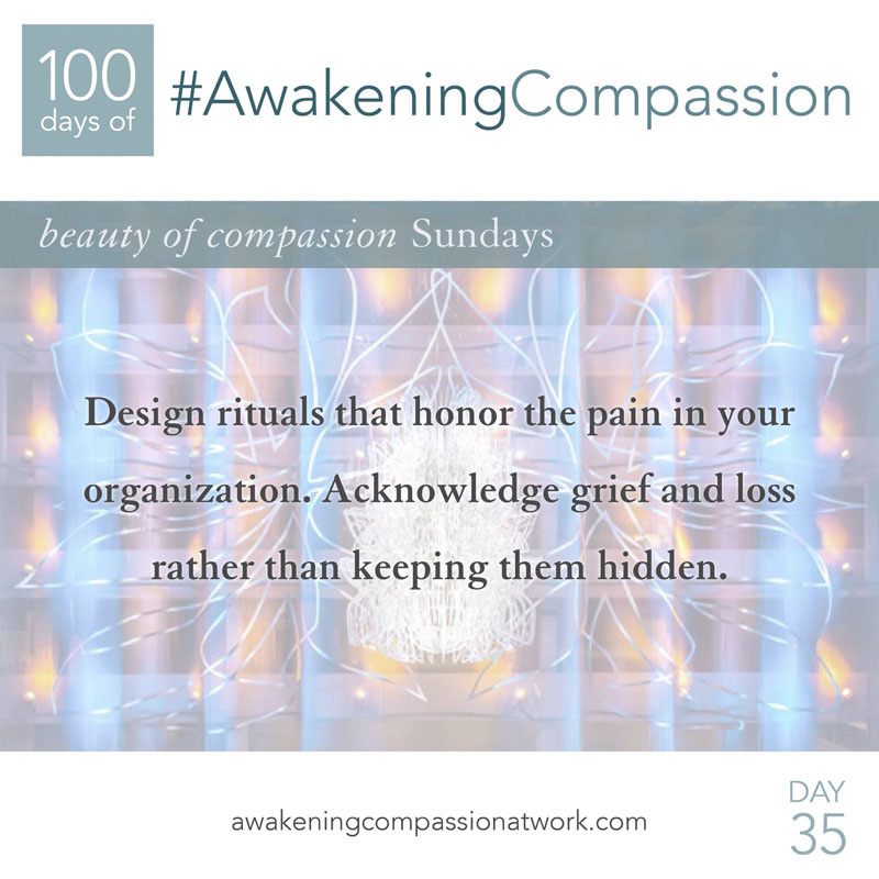 Design rituals that honor the pain in your organization. Acknowledge grief and loss rather than keeping them hidden.