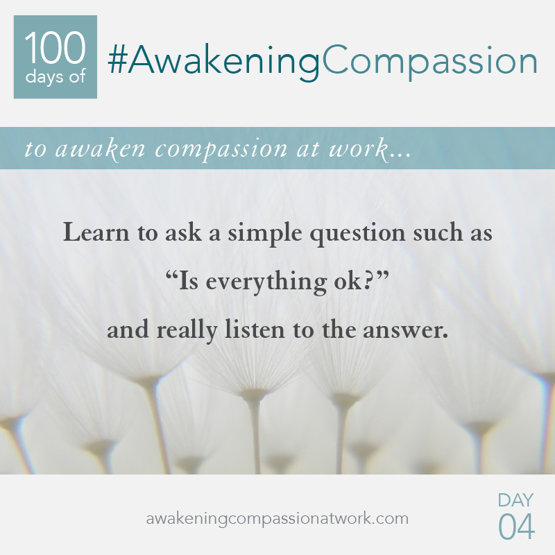 "Learn to ask a simple question such as ""Is everything ok?"" and really listen to the answer."