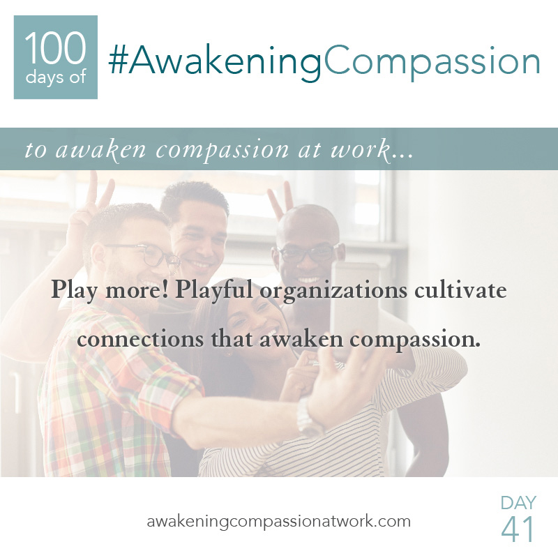 Play more! Playful organizations cultivate connections that awaken compassion.