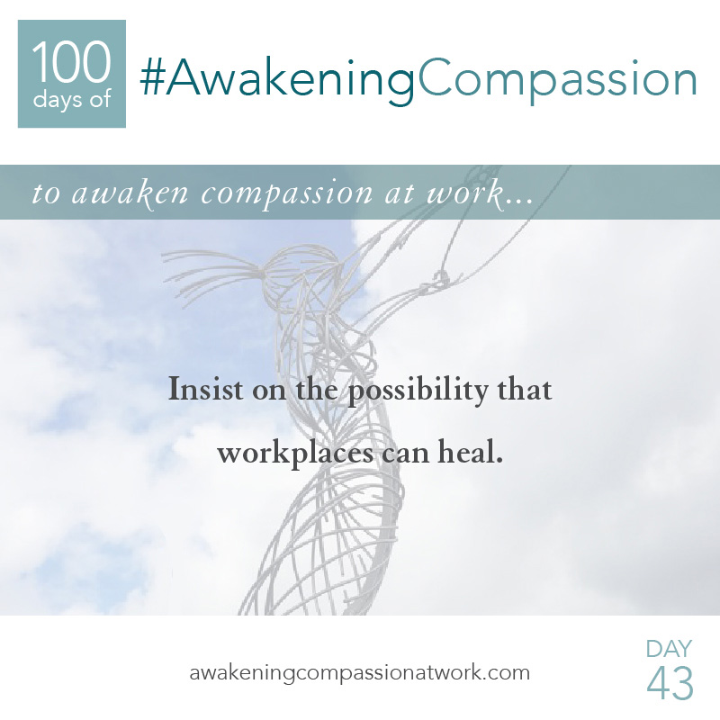 Insist on the possibility that workplaces can heal.