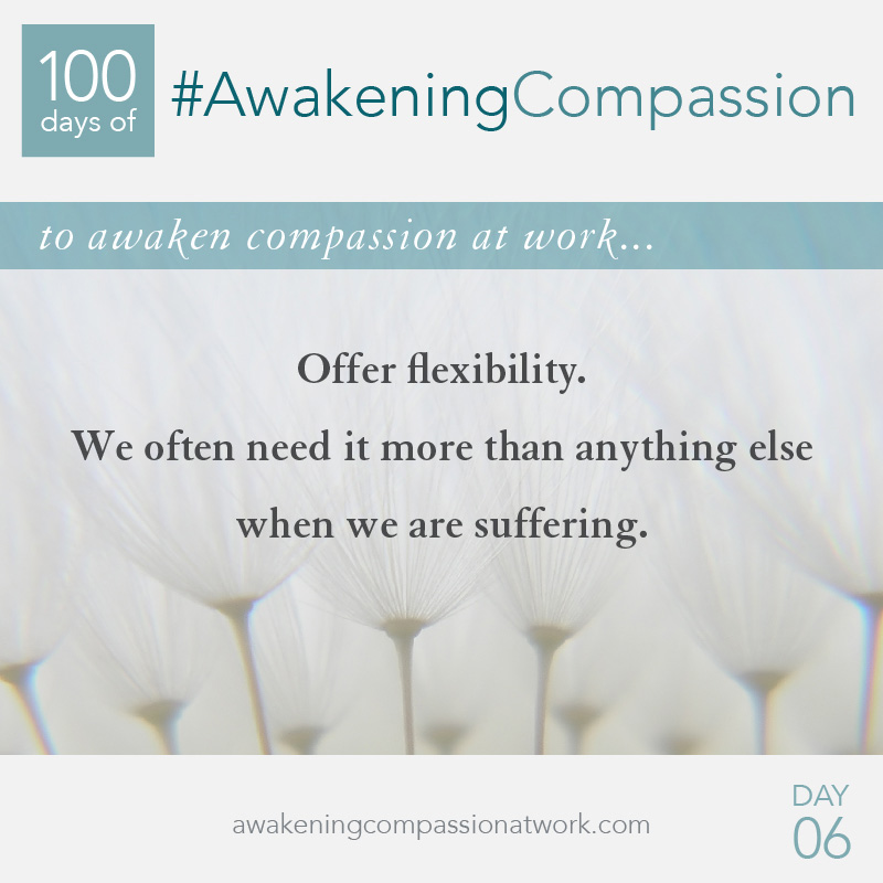 Offer flexibility. We often need it more than anything else when we are suffering.
