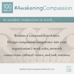 Become a compassion architect. Design compassion competence into your organization's work roles, network connections, cultural values, and task routines.
