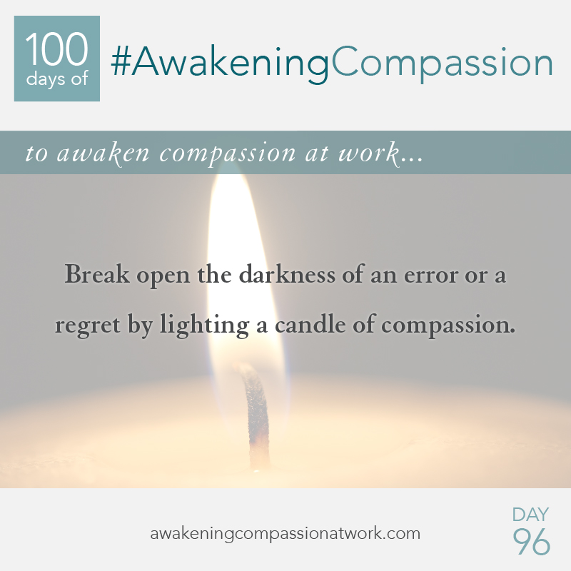 Break open the darkness of an error or a regret by lighting a candle of compassion.